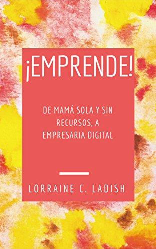 Descargar Libro ¡Emprende! De mamá sola y sin recursos a empresaria digital de Lorraine C. Ladish