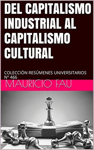 DEL CAPITALISMO INDUSTRIAL AL CAPITALISMO CULTURAL: COLECCIÓN RESÚMENES UNIVERSITARIOS Nº 466 por Mauricio Fau