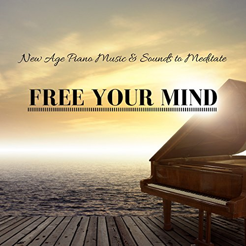New Age Piano Music & Sounds to Meditate & Free Your Mind