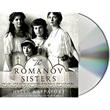 The Romanov Sisters: The Lost Lives of the Daughters of Nicholas and Alexandra