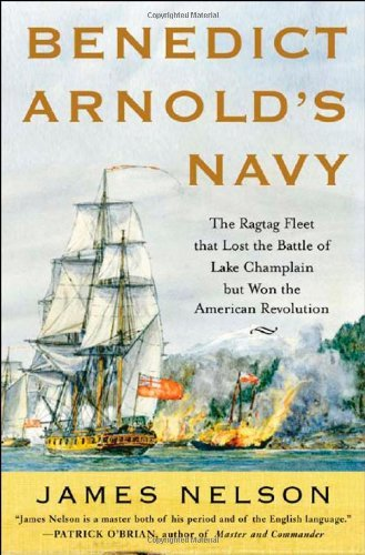 Benedict Arnold's Navy: The Ragtag Fleet That Lost the Battle of Lake Champlain but Won the American Revolution by James L. Nelson (1-Jul-2006) Hardcover