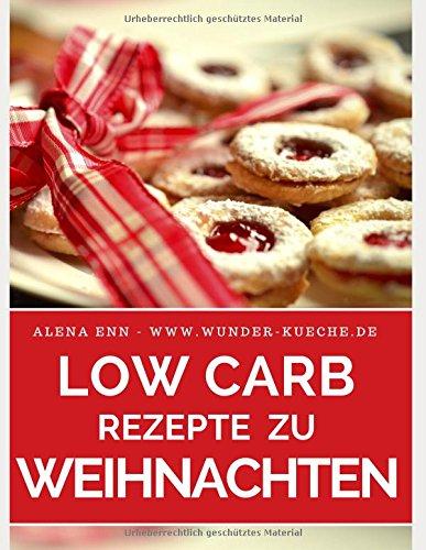 Low Carb Rezepte zu Weihnachten - Low Carb backen & genießen ohne Zucker: Abnehmen mit Low Carb - Trendrezepte für Kuchen, Torten, Cupcakes, Muffins, ... (Genussvoll abnehmen mit Low Carb, Band 10)