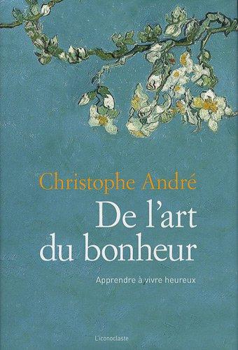 De l'art du bonheur : Apprendre à vivre heureux par Christophe André