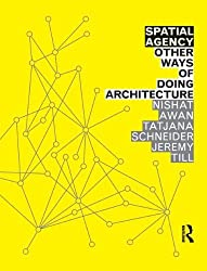 Spatial Agency: Other Ways of Doing Architecture by Nishat Awan (2011-06-07)