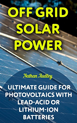 Off Grid Solar Power: Ultimate Guide for Photovoltaics with Lead-Acid or Lithium-Ion batteries (English Edition)