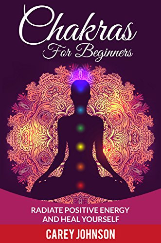 Chakras: Chakras For Beginners, Radiate Positive Energy and ...