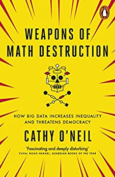 Weapons of Math Destruction: How Big Data Increases Inequality and Threatens Democracy by [O'Neil, Cathy]