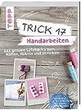 Trick 17 - Handarbeiten: 222 geniale Lifehacks zum Nähen, Häkeln und Stricken