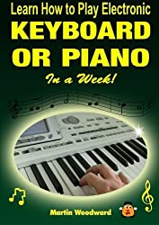 Learn How to Play Electronic Keyboard or Piano In a Week! by Martin Woodward (2014-05-07)