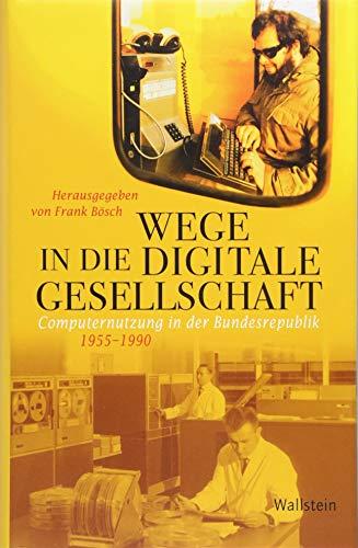 Wege in die digitale Gesellschaft: Computernutzung in der Bundesrepublik 1955-1990 (Geschichte der Gegenwart)