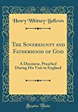 The Sovereignty and Fatherhood of God: A Discourse, Preached During His Visit to England (Classic Reprint)
