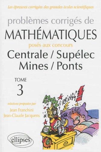 Problemes Corriges de Mathematiques Centrale/Supelec Mines/Ponts Toutes Filieres 2012-2013 Tome 3