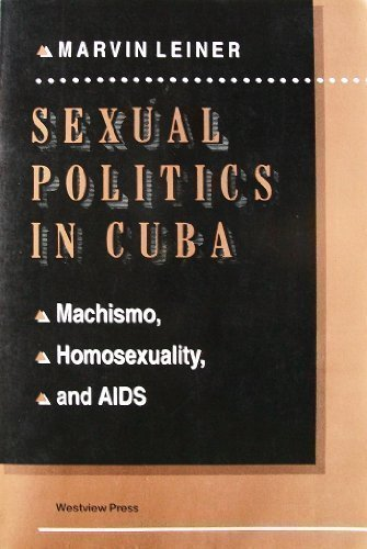 sexual-politics-in-cuba-machismo-homosexuality-and-aids-series-in-political-economy-and-economic-development-in-latin-america-by-marvin-leiner-1994-09-01