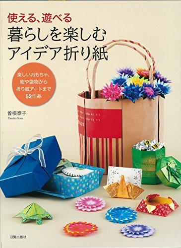 Tsukaeru asoberu kurashi o tanoshimu aidea origami : Tanoshi omocha hako ya fukuromono kara origami ato made gojuni sakuhin.