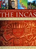 The Illustrated History of the Incas: The Extraordinary Story of the Lost World of the Andes, Chronicling the Ancient Civilizations of the Paracas, ... Tribes and Cultures of Ancient South America