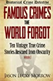 Famous Crimes the World Forgot: Ten Vintage True Crime Stories Rescued from Obscurity: Volume 1