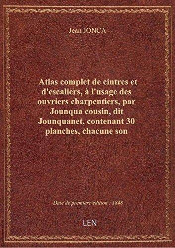 Atlas completde cintres etd'escaliers, l'usagedesouvriers charpentiers, parJounquacousin, d