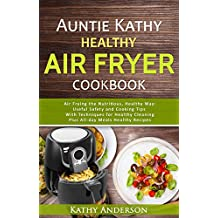 Auntie Kathy Healthy Air Fryer Cookbook: Air Frying the Nutritious, Healthy Way:Useful, Safety and Cooking Tips With Techniques for Healthy Cleaning Plus ... Ultimate healthy air fryer (English Edition)