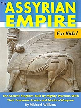 The Assyrian Empire For Kids!: The Ancient Kingdom Built By Mighty Warriors With Their Fearsome Armies And Modern Weapons por Michael Williams