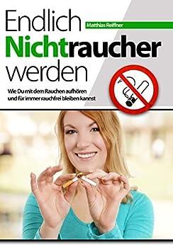 Endlich Nichtraucher werden - Wie Du mit dem Rauchen aufhören und für immer rauchfrei bleiben kannst