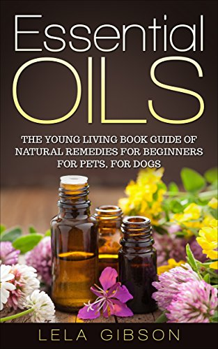 Essential Oils: The Young Living Book Guide of Natural Remedies for Beginners for Pets, For Dogs (Aromatherapy, Natural Remedies, Healing, Essential Oils Book) (English Edition) -