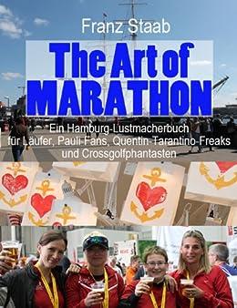 The Art of Marathon: Ein Hamburg-Lustmacherbuch für Läufer, Pauli-Fans, Quentin-Tarantino-Freaks und Crossgolfphantasten von [Staab, Franz]