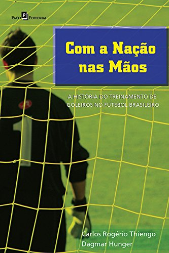 Com a nação nas mãos: A história do treinamento de goleiros no futebol brasileiro (Portuguese Edition) por Carlos Rogério Thiengo