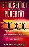 STRESSFREI DURCH DIE PUBERTÄT: Der große Ratgeber für Eltern: Erziehung, Aufklärung und Gefühle für Jungen und Mädchen in der Pubertät