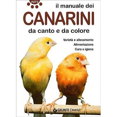 Il Manuale Dei Canarini Da Canto E Da Colore. Varietà E Allevamento. Ediz. Illustrata