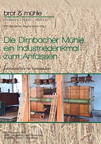 Die Dirnbacher Mühle, ein Industriedenkmal zum Anfassen: Lehrbroschüre für Volksschulen, Band 1 - Die Mühle (Schriftenreihe des Brot- und Mühlen Lehr-Museums, Gloggnitz)