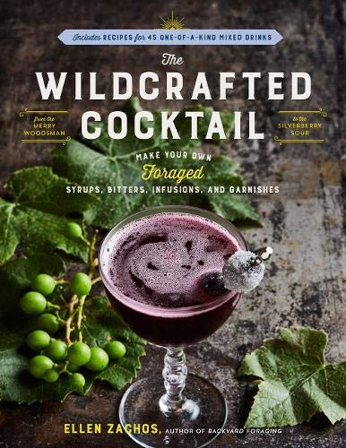 Wildcrafted Cocktail, the: Make Your Own Foraged Syrups, Bitters, Infusions, and Garnishes; Includes Recipes for 45 One-of-a-Kind Mixed Drinks -