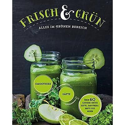 Frisch & Grün: Alles im grünen Bereich - über 60 leckere grüne Säfte, Smoothies, Shots und mehr