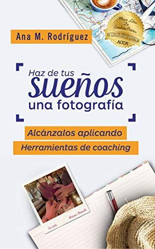 Haz de Tus Sueños Una Fotografía: Alcánzalos Aplicando Herramientas de Coaching por Ana M. Rodríguez