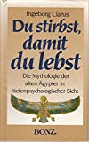 Du stirbst, damit du lebst. Ägyptische Mythologie in tiefenpsychologischer Sicht - Ingeborg Clarus