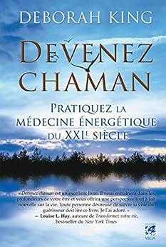 Devenez chaman : Pratiquez la médecine énergétique du XXIe siècle par [King, Deborah]