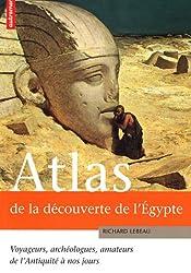 Atlas de la découverte de l'Egypte : Voyageurs, archéologues, amateurs de l'Antiquité à nos jours