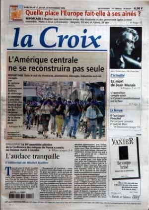CROIX (LA) [No 35157] du 11/11/1998 - QUELLE PLACE LÔÇáEUROPE FAIT-ELLE A SES AINES - REPORTAGE - L'AMERIQUE CENTRALE NE SE RECONSTRUIRA PAS SEULE - REPORTAGE - ECONOMIE - EPISCOPAT - LA 34E ASSEMBLEE PLENIERE DE LA CONFERENCE DES EVEQUES DE FRANCE A CONCLU SES TRAVAUX MARDI A LOURDES - L'AUDACE TRANQUILLE - L'EDITORIAL DE MICHEL KUBLER - L'ACTUALITE - LA MORT DE JEAN MARAIS - L'OPPOSITION COMPTE SAISIR LE CONSEIL CONSTITUTIONNEL SUR LE PACS - LE FORUM - IL FAUT JUGER PINOCHET PAR JACQUES LANCE