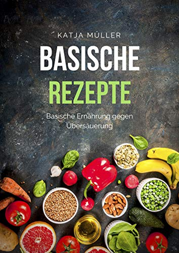 sische Ernährung mit leckeren und gesunden Rezepten gegen Übersäuerung (Viele basische Rezepte, basische Lebensmittel und basisches Frühstück) ()