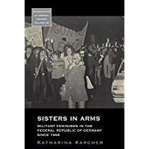 Sisters in Arms: Militant Feminisms in the Federal Republic of Germany Since 1968 (Monographs in German History)