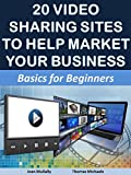20 Video Sharing Sites to Help Market Your Business: Basics for Beginners (Marketing Matters Book 7)