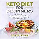 Keto Diet for Beginners: The Ultimate Guide for Losing Weight and Transforming Your Body While Eating Delicious Mouthwatering Food
