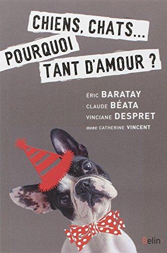 Chiens, chats... : Pourquoi tant d'amour ? par Eric Baratay, Claude Béata, Vinciane Despret, Catherine Vincent