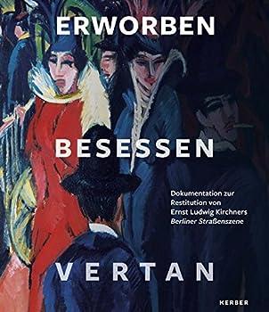 Erworben · Besessen · Vertan: Dokumentation Zur Restitution Von Ernst Ludwig Kirchners Berliner Straßenszene 0