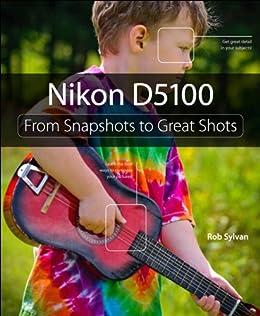 Nikon D5100: From Snapshots to Great Shots by [Sylvan, Rob]
