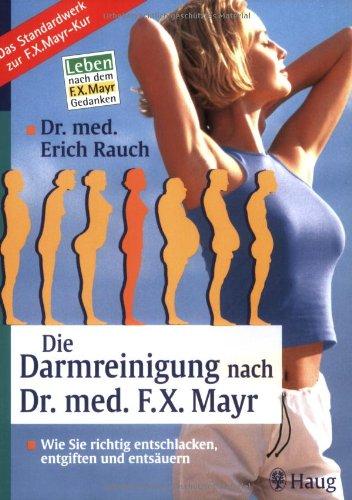 Die Darmreinigung nach Dr. med. F.X. Mayr: Wie Sie richtig entschlacken, entgiften und entsäuern. Leben nach dem F.X. Mayr-Gedanken. Das Standardwerk zur F.X. Mayr-Kur