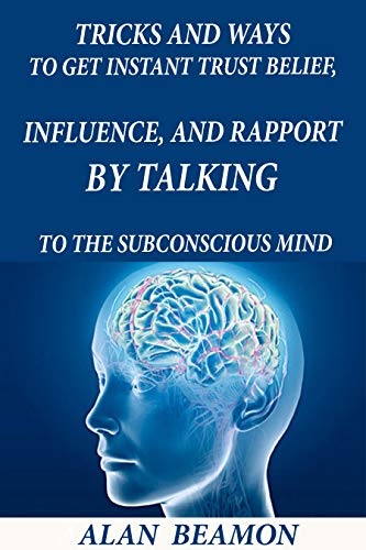TRICKS AND WAYS TO GET INSTANT TRUST BELIEF, INFLUENCE, AND RAPPORT BY TALKING TO THE SUBCONSCIOUS MIND (English Edition)
