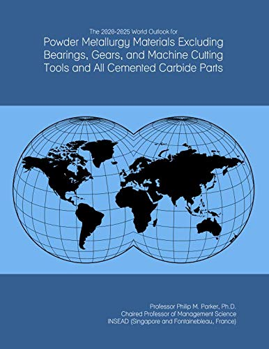 The 2020-2025 World Outlook for Powder Metallurgy Materials Excluding Bearings, Gears, and Machine Cutting Tools and All Cemented Carbide Parts -