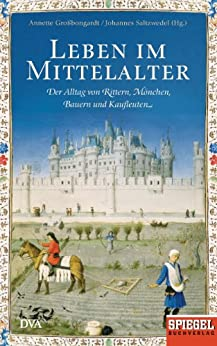 Leben im Mittelalter: Der Alltag von Rittern, Mönchen, Bauern und Kaufleuten - Ein SPIEGEL-Buch
