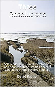 The Three Resolutions: Self-Leadership: How Understanding and Applying Three Simple Concepts Can Change and Recharge Your Life by [Palmer, David]
