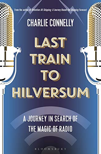 Last Train to Hilversum: A journey in search of the magic of radio por Charlie Connelly